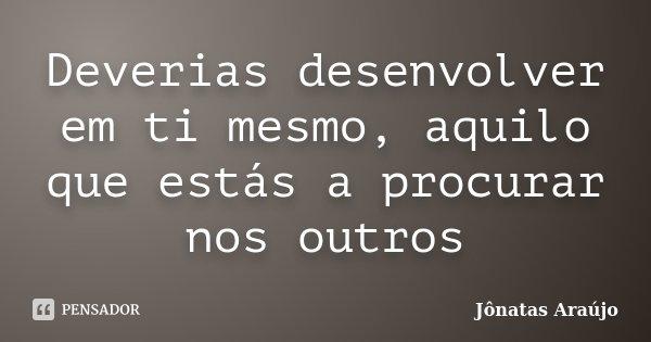 Deverias desenvolver em ti mesmo, aquilo que estás a procurar nos outros... Frase de Jônatas Araújo.