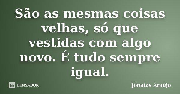 São as mesmas coisas velhas, só que vestidas com algo novo. É tudo sempre igual.... Frase de Jônatas Araújo.