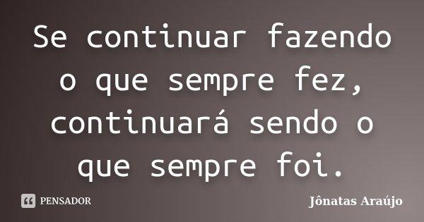 Se continuar fazendo o que sempre fez, continuará sendo o que sempre foi.... Frase de Jônatas Araújo.