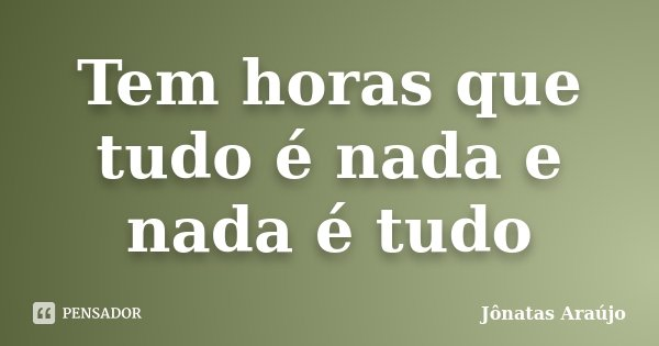 Tem horas que tudo é nada e nada é tudo... Frase de Jônatas Araújo.