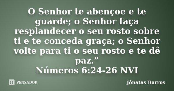 """O Senhor te abençoe e te guarde; o Senhor faça resplandecer o seu rosto sobre ti e te conceda graça; o Senhor volte para ti o seu rosto e te dê paz."""" Números... Frase de Jônatas Barros."""
