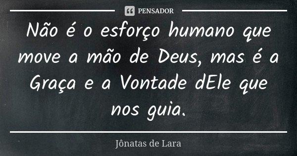 Não é o esforço humano que move a mão de Deus, mas é a Graça e a Vontade dEle que nos guia.... Frase de Jônatas de Lara.