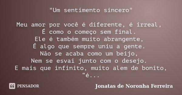 """""""Um sentimento sincero"""" Meu amor por você é diferente, é irreal, É como o começo sem final. Ele é também muito abrangente, É algo que sempre uniu a ge... Frase de Jonatas de Noronha Ferreira."""