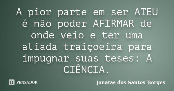 A pior parte em ser ATEU é não poder AFIRMAR de onde veio e ter uma aliada traiçoeira para impugnar suas teses: A CIÊNCIA.... Frase de Jonatas dos Santos Borges.