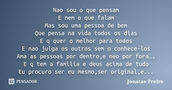 Nao sou o que pensam E nem o que falam Mas sou uma pessoa de bem Que pensa na vida todos os dias E q quer o melhor para todos E nao julga os outros sem o conhec... Frase de Jonatas Freire.
