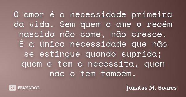O amor é a necessidade primeira da vida. Sem quem o ame o recém nascido não come, não cresce. É a única necessidade que não se estingue quando suprida; quem o t... Frase de Jonatas M. Soares.