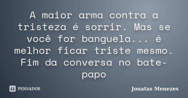 A maior arma contra a tristeza é sorrir. Mas se você for banguela... é melhor ficar triste mesmo. Fim da conversa no bate-papo... Frase de Jonatas Menezes.