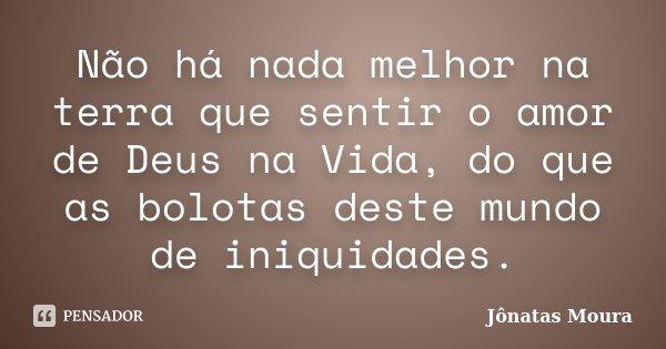 Não há nada melhor na terra que sentir o amor de Deus na Vida, do que as bolotas deste mundo de iniquidades.... Frase de Jônatas Moura.