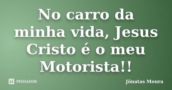 No carro da minha vida, Jesus Cristo é o meu Motorista!!... Frase de Jonatas Moura.