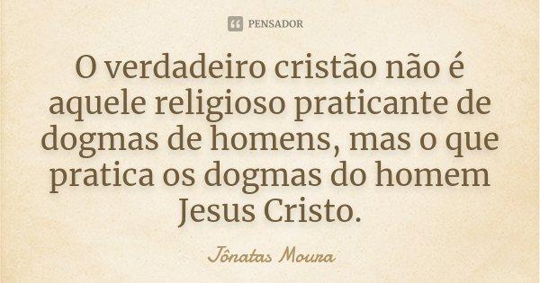 O verdadeiro cristão não é aquele religioso praticante de dogmas de homens, mas o que pratica os dogmas do homem Jesus Cristo.... Frase de Jônatas Moura.