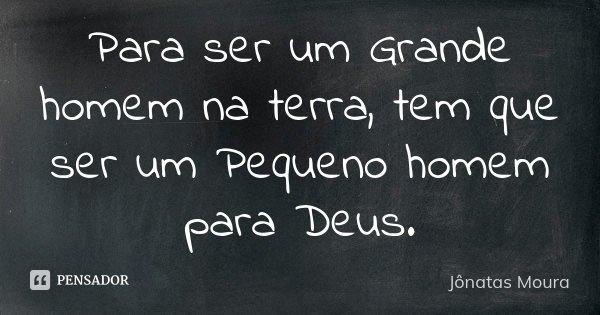 Para ser um Grande homem na terra, tem que ser um Pequeno homem para Deus.... Frase de Jônatas Moura.