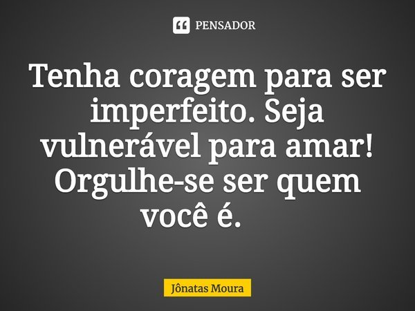 Tenha coragem para ser imperfeito. Seja vulnerável para amar! Orgulhe-se ser quem você é. ... Frase de Jônatas Moura.