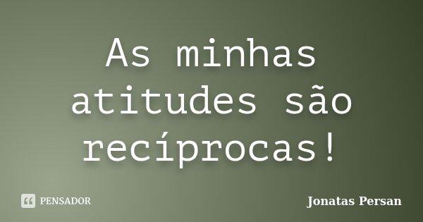 As minhas atitudes são recíprocas!... Frase de Jonatas Persan.