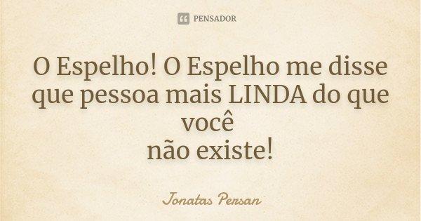 O Espelho! O Espelho me disse que pessoa mais LINDA do que você não existe!... Frase de Jonatas Persan.
