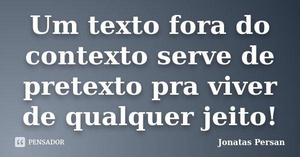Um texto fora do contexto serve de pretexto pra viver de qualquer jeito!... Frase de Jonatas Persan.