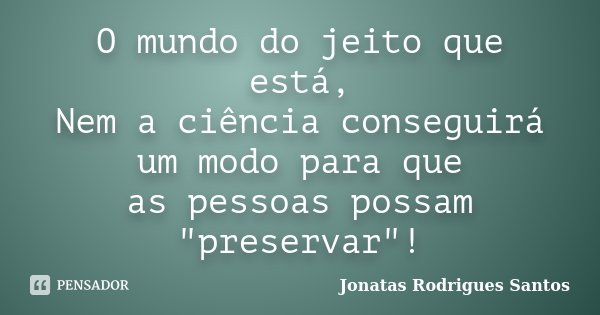 """O mundo do jeito que está, Nem a ciência conseguirá um modo para que as pessoas possam """"preservar""""!... Frase de Jonatas Rodrigues Santos."""