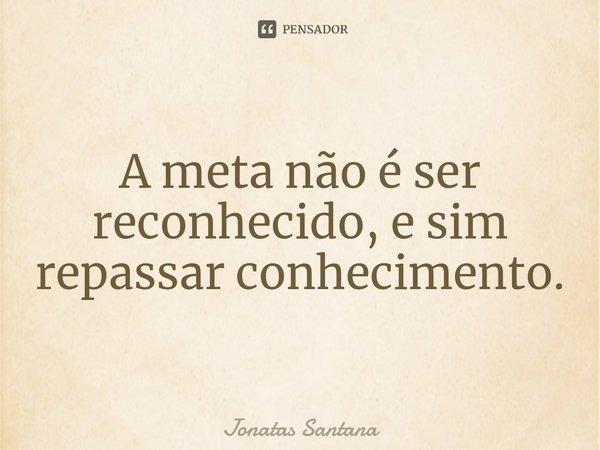 A meta não é ser reconhecido, e sim repassar conhecimento.... Frase de Jonatas Santana.