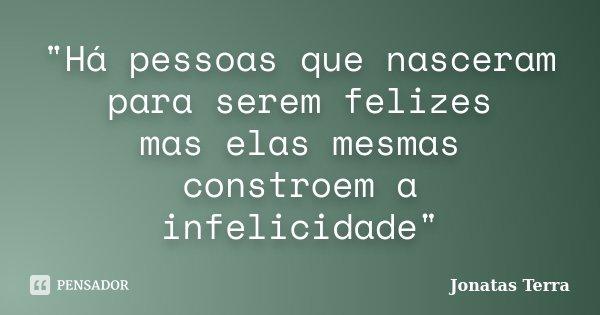 """""""Há pessoas que nasceram para serem felizes mas elas mesmas constroem a infelicidade""""... Frase de Jonatas Terra."""