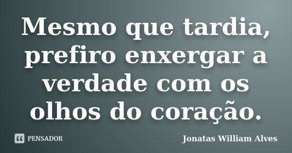 Mesmo que tardia, prefiro enxergar a verdade com os olhos do coração.... Frase de Jonatas William Alves.