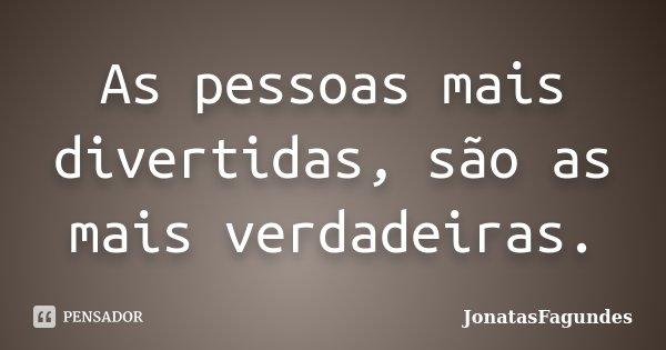 As pessoas mais divertidas, são as mais verdadeiras.... Frase de JonatasFagundes.