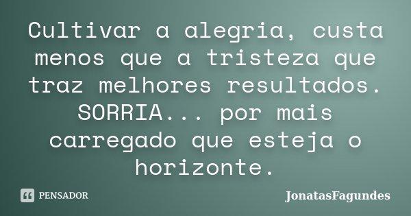 Cultivar a alegria, custa menos que a tristeza que traz melhores resultados. SORRIA... por mais carregado que esteja o horizonte.... Frase de JonatasFagundes.