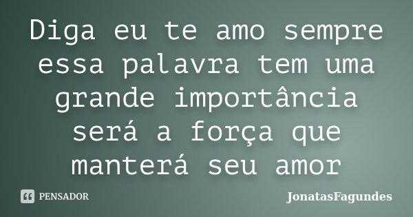 Diga eu te amo sempre essa palavra tem uma grande importância será a força que manterá seu amor... Frase de JonatasFagundes.