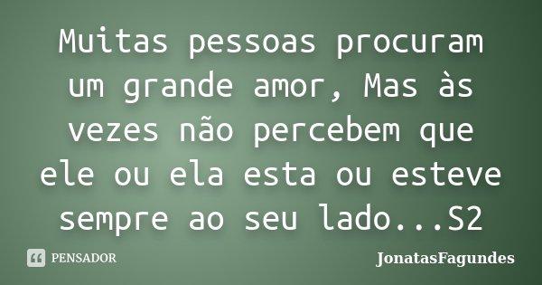 Muitas pessoas procuram um grande amor, Mas às vezes não percebem que ele ou ela esta ou esteve sempre ao seu lado...S2... Frase de JonatasFagundes.