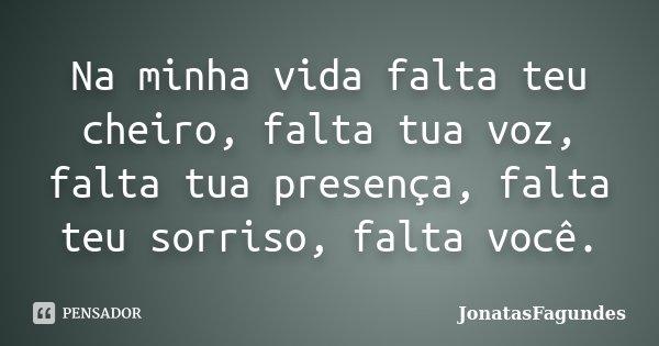 Na minha vida falta teu cheiro, falta tua voz, falta tua presença, falta teu sorriso, falta você.... Frase de JonatasFagundes.