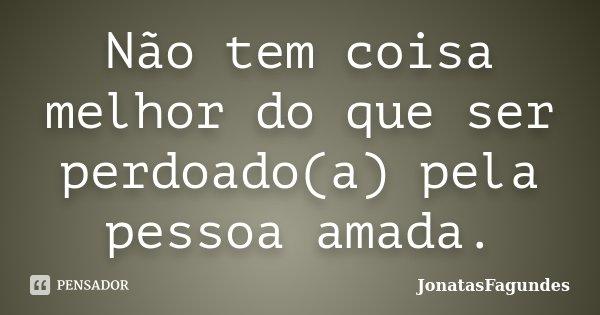 Não tem coisa melhor do que ser perdoado(a) pela pessoa amada.... Frase de JonatasFagundes.