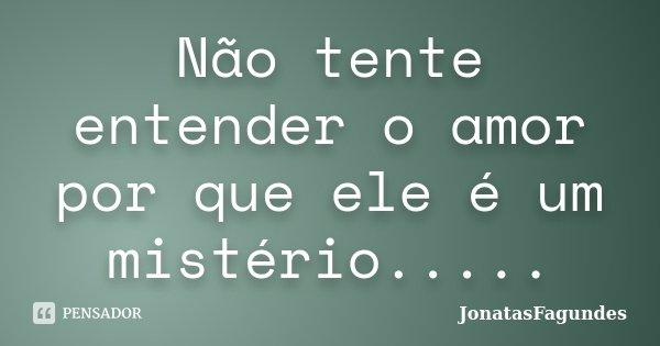 Não tente entender o amor por que ele é um mistério........ Frase de JonatasFagundes.