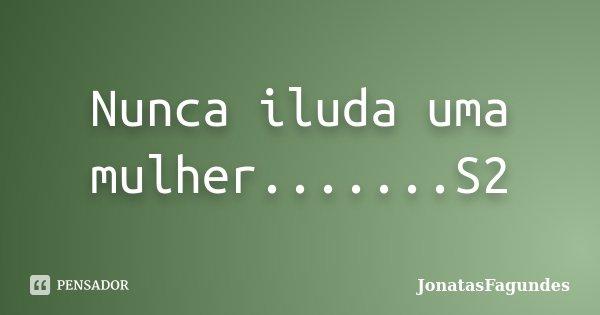 Nunca iluda uma mulher.......S2... Frase de JonatasFagundes.