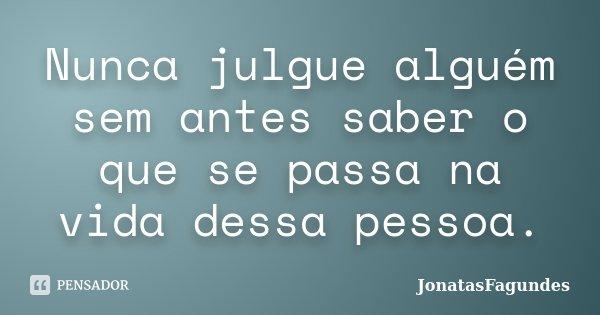 Nunca julgue alguém sem antes saber o que se passa na vida dessa pessoa.... Frase de JonatasFagundes.