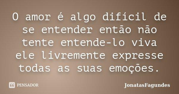 O amor é algo difícil de se entender então não tente entende-lo viva ele livremente expresse todas as suas emoções.... Frase de JonatasFagundes.