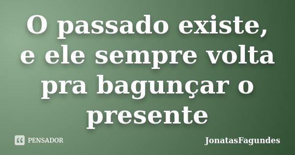 O passado existe, e ele sempre volta pra bagunçar o presente... Frase de JonatasFagundes.