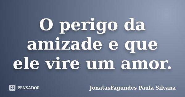O perigo da amizade e que ele vire um amor.... Frase de JonatasFagundes Paula Silvana.