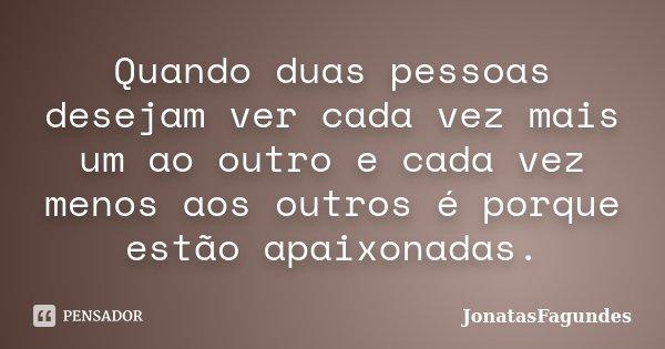 Quando duas pessoas desejam ver cada vez mais um ao outro e cada vez menos aos outros é porque estão apaixonadas.... Frase de JonatasFagundes.