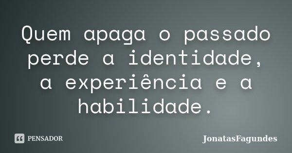 Quem apaga o passado perde a identidade, a experiência e a habilidade.... Frase de JonatasFagundes.