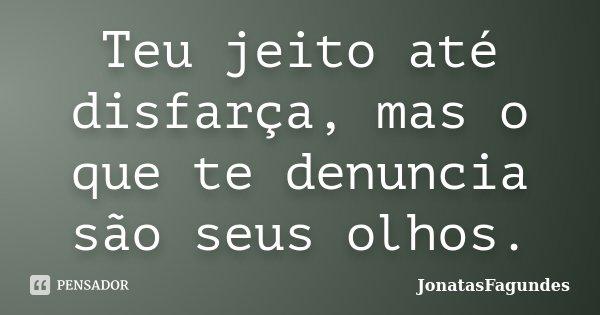 Teu jeito até disfarça, mas o que te denuncia são seus olhos.... Frase de JonatasFagundes.