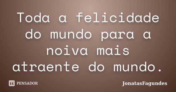 Toda a felicidade do mundo para a noiva mais atraente do mundo.... Frase de JonatasFagundes.