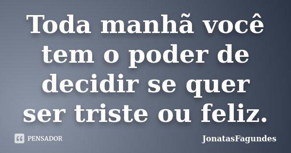 Toda manhã você tem o poder de decidir se quer ser triste ou feliz.... Frase de JonatasFagundes.