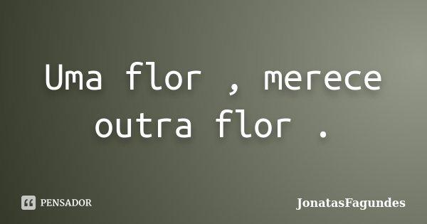 Uma flor , merece outra flor .... Frase de JonatasFagundes.