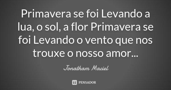 Primavera se foi Levando a lua, o sol, a flor Primavera se foi Levando o vento que nos trouxe o nosso amor...... Frase de Jonatham Maciel.