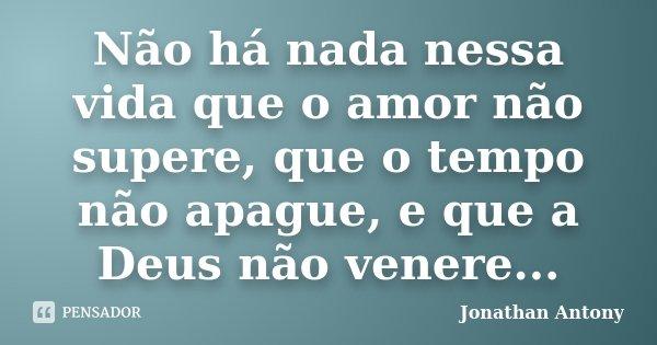 Não há nada nessa vida que o amor não supere, que o tempo não apague, e que a Deus não venere...... Frase de Jonathan Antony.