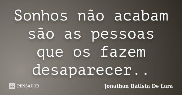 Sonhos não acabam são as pessoas que os fazem desaparecer..... Frase de Jonathan Batista De Lara.