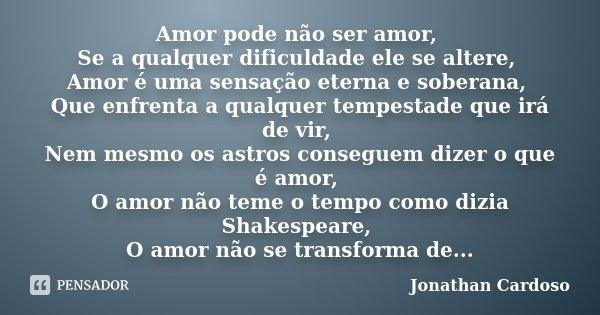 Amor pode não ser amor, Se a qualquer dificuldade ele se altere, Amor é uma sensação eterna e soberana, Que enfrenta a qualquer tempestade que irá de vir, Nem m... Frase de Jonathan Cardoso.