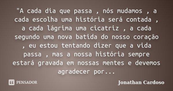 """""""A cada dia que passa , nós mudamos , a cada escolha uma história será contada , a cada lágrima uma cicatriz , a cada segundo uma nova batida do nosso cora... Frase de Jonathan Cardoso."""