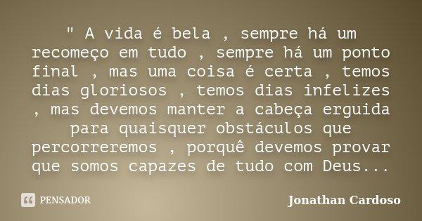 """"""" A vida é bela , sempre há um recomeço em tudo , sempre há um ponto final , mas uma coisa é certa , temos dias gloriosos , temos dias infelizes , mas deve... Frase de Jonathan Cardoso."""