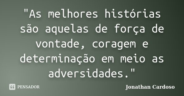 """""""As melhores histórias são aquelas de força de vontade, coragem e determinação em meio as adversidades.""""... Frase de Jonathan Cardoso."""