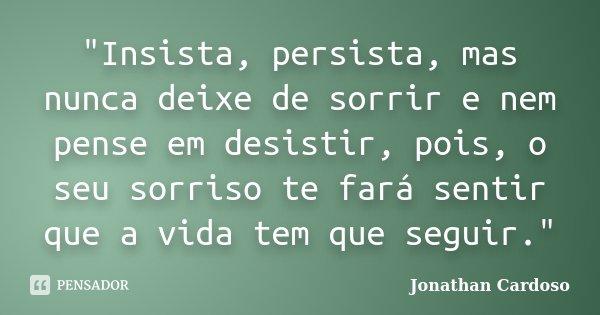 """Insista, persista, mas nunca deixe de sorrir e nem pense em desistir, pois, o seu sorriso te fará sentir que a vida tem que seguir.""... Frase de Jonathan Cardoso."