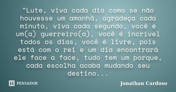 """""""Lute, viva cada dia como se não houvesse um amanhã, agradeça cada minuto, viva cada segundo, você é um(a) guerreiro(a), você é incrível todos os dias, voc... Frase de Jonathan Cardoso."""